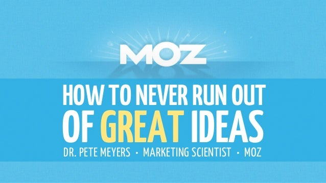 HOWTONEVERRUNOUT OFGREATIDEASDR. PETE MEYERS • MARKETING SCIENTIST • MOZ