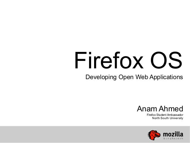 Firefox OSDeveloping Open Web ApplicationsAnam AhmedFirefox Student AmbassadorNorth South University