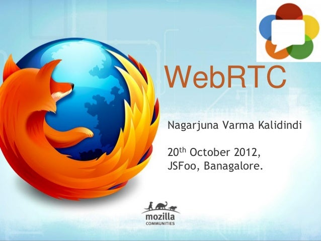 WebRTC Nagarjuna Varma Kalidindi 20th October 2012, JSFoo, Banagalore.