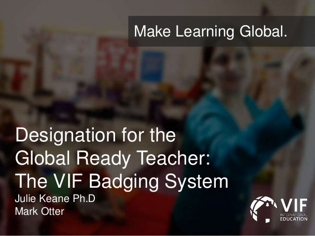 Designation for the Global Ready Teacher: The VIF Badging System Julie Keane Ph.D Mark Otter Make Learning Global.