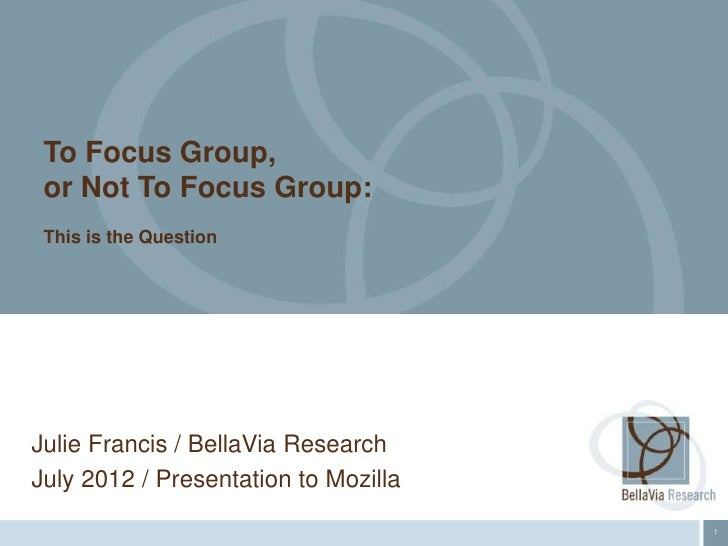 To Focus Group, or Not To Focus Group: This is the QuestionJulie Francis / BellaVia ResearchJuly 2012 / Presentation to Mo...