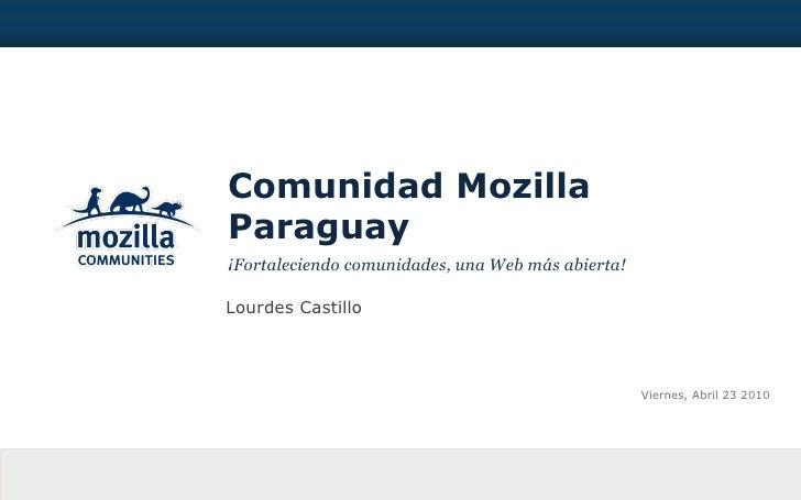 Comunidad Mozilla Paraguay <ul><li>¡Fortaleciendo comunidades, una Web más abierta! </li></ul>Lourdes Castillo Viernes, Ab...