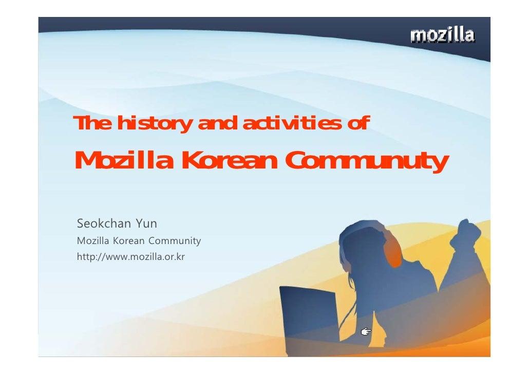 The history and activities of Mozilla Korean Communuty Seokchan Yun Mozilla Korean Community http://www.mozilla.or.kr