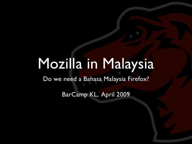 Mozilla in Malaysia Do we need a Bahasa Malaysia Firefox?        BarCamp KL, April 2009