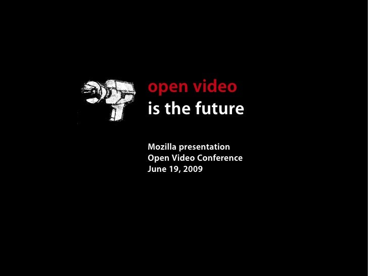 open video is the future Mozilla presentation Open Video Conference June 19, 2009