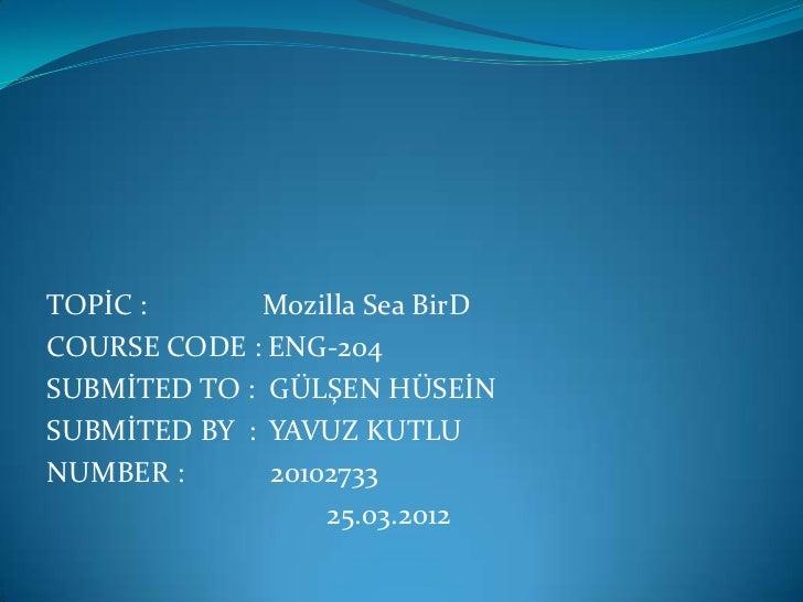 TOPİC :       Mozilla Sea BirDCOURSE CODE : ENG-204SUBMİTED TO : GÜLŞEN HÜSEİNSUBMİTED BY : YAVUZ KUTLUNUMBER :      20102...