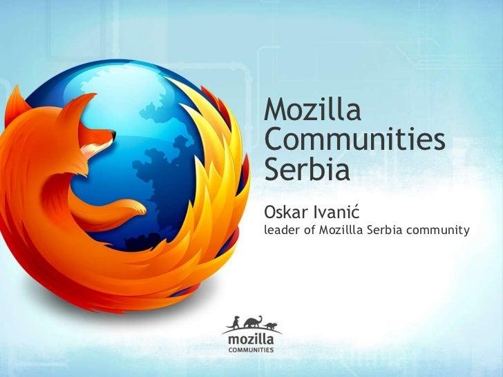 <ul>Mozilla  Communities Serbia </ul><ul>Oskar Ivanić </ul><ul><ul><li>leader of Mozillla Serbia community </li></ul></ul>