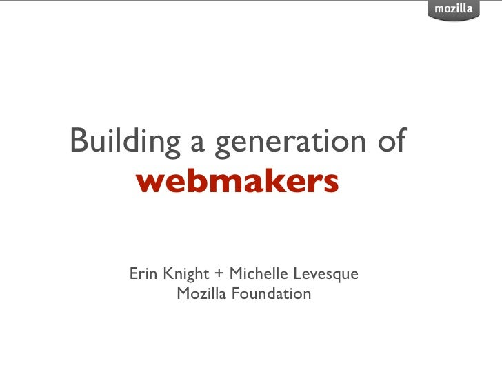 Building a generation of     webmakers    Erin Knight + Michelle Levesque          Mozilla Foundation