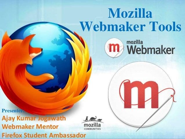 Mozilla Webmaker Tools Presenter: Ajay Kumar Jogawath Webmaker Mentor Firefox Student Ambassador