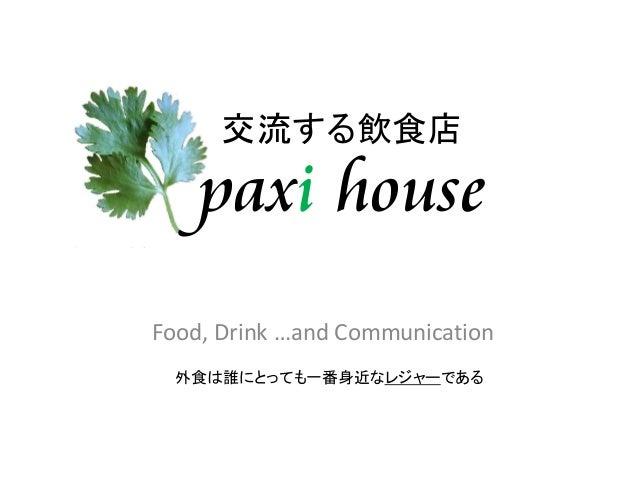 交流する飲食店    paxi houseFood, Drink …and Communication  外食は誰にとっても一番身近なレジャーである