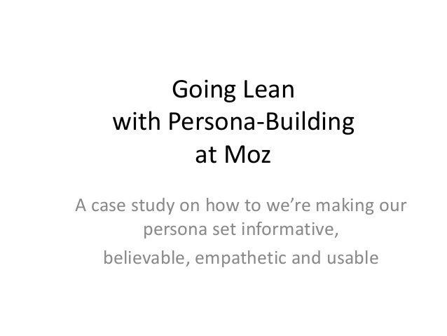 Going Lean with Persona-Building at Moz A case study on how to we're making our persona set informative, believable, empat...