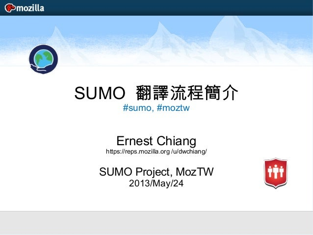 SUMO 翻譯流程簡介#sumo, #moztwErnest Chianghttps://reps.mozilla.org /u/dwchiang/SUMO Project, MozTW2013/May/24