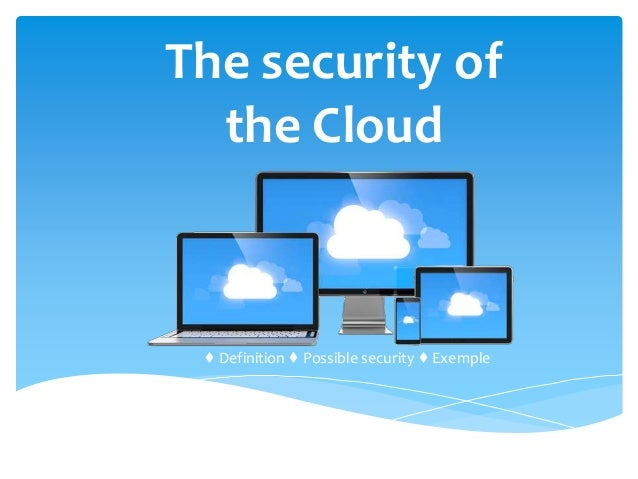 The security of the Cloud ♦ Definition ♦ Possible security ♦ Exemple