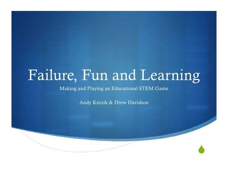 Failure, Fun and Learning     Making and Playing an Educational STEM Game             Andy Korzik & Drew Davidson         ...