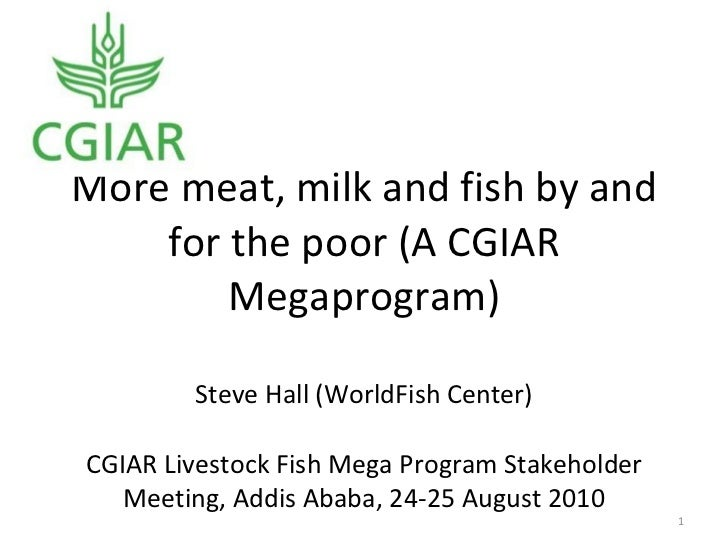 More meat, milk and fish by and for the poor (A CGIAR Megaprogram) Steve Hall (WorldFish Center) CGIAR Livestock Fish Mega...