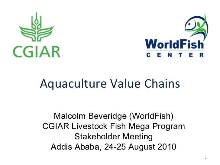 Aquaculture Value Chains Malcolm Beveridge (WorldFish) CGIAR Livestock Fish Mega Program Stakeholder Meeting Addis Ababa, ...