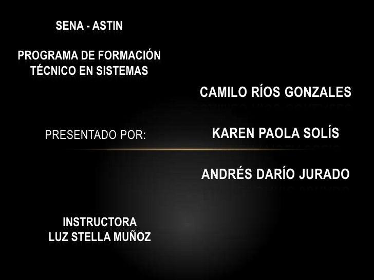 SENA - ASTIN<br />Programa de formación<br />Técnico en sistemas <br />Presentado por:<br />Camilo ríos Gonzales<br />Kare...