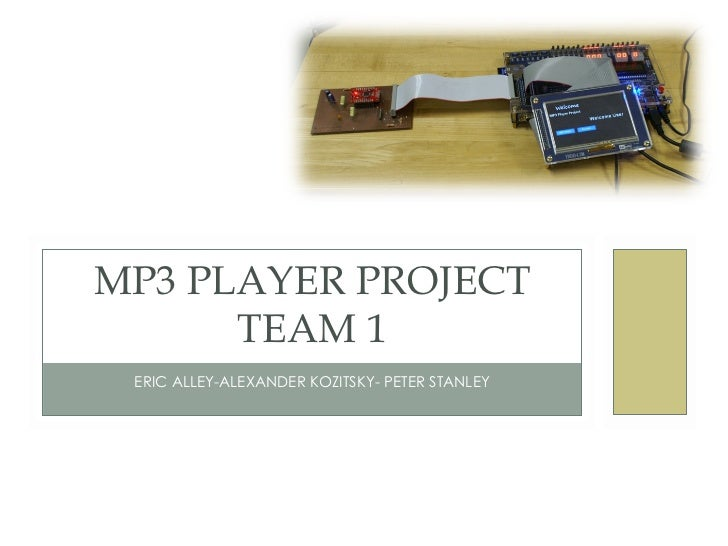 ERIC ALLEY-ALEXANDER KOZITSKY- PETER STANLEY MP3 PLAYER PROJECT TEAM 1