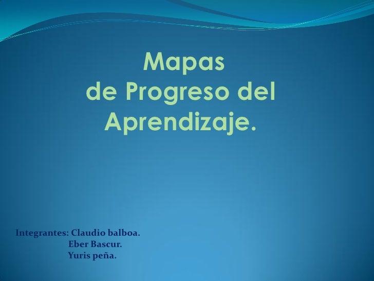 Mapas                de Progreso del                 Aprendizaje.    Integrantes: Claudio balboa.             Eber Bascur....