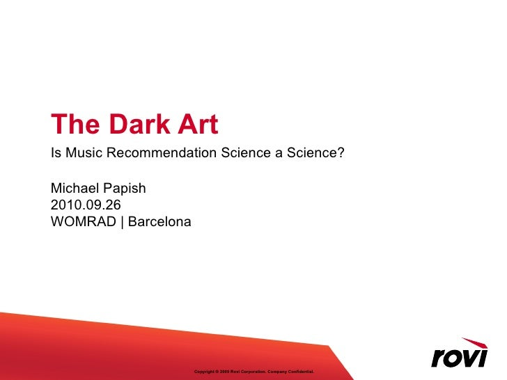 The Dark Art Is Music Recommendation Science a Science? Michael Papish 2010.09.26 WOMRAD | Barcelona