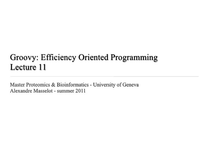 Groovy: Efficiency Oriented ProgrammingLecture 11Master Proteomics & Bioinformatics - University of GenevaAlexandre Massel...