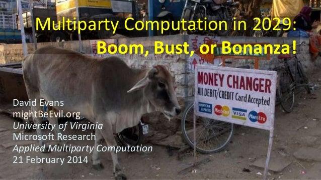 Multiparty Computation in 2029: Boom, Bust, or Bonanza! David Evans mightBeEvil.org University of Virginia Microsoft Resea...