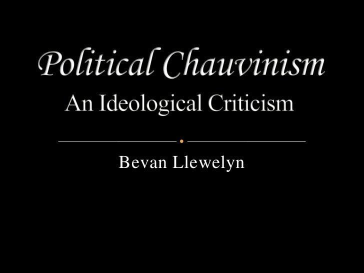Political ChauvinismAn Ideological Criticism<br />Bevan Llewelyn<br />
