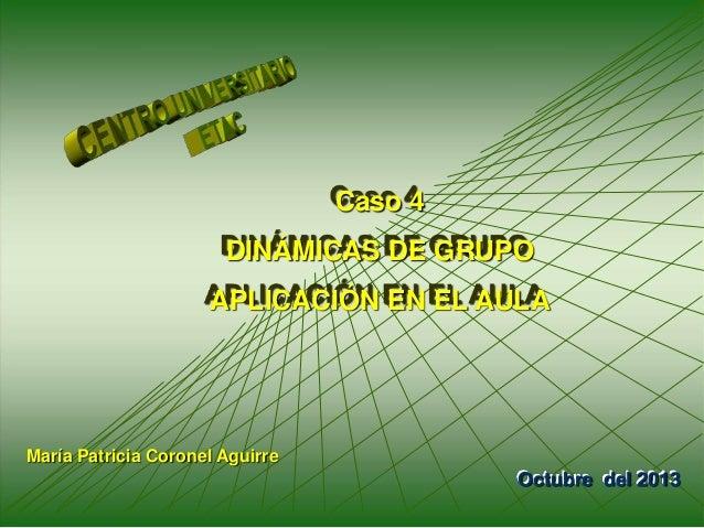 1 Caso 4 DINÁMICAS DE GRUPO APLICACIÓN EN EL AULA Octubre del 2013 María Patricia Coronel Aguirre