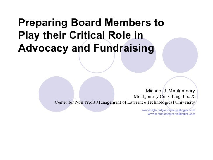 Preparing Board Members to Play their Critical Role in Advocacy and Fundraising Michael J. Montgomery Montgomery Consultin...