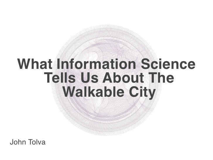 What Information Science     Tells Us About The        Walkable City   John Tolva