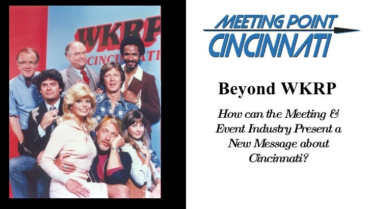 Beyond WKRP How can the Meeting & Event Industry Present a New Message about Cincinnati?