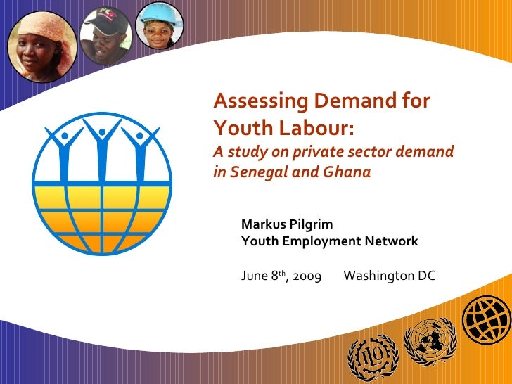 Assessing Demand for Youth Labour: A study on private sector demand in Senegal and Ghana     Markus Pilgrim    Youth Emplo...