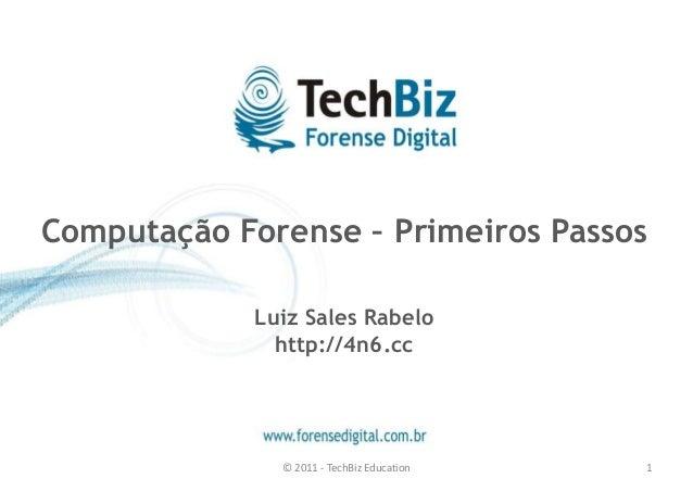 Computação Forense – Primeiros Passos  Luiz Sales Rabelo  http://4n6.cc  © 2011 - TechBiz Education 1
