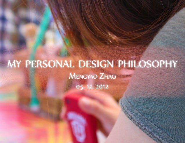 my personal design philosophy          Mengyao Zhao           05. 12. 2012
