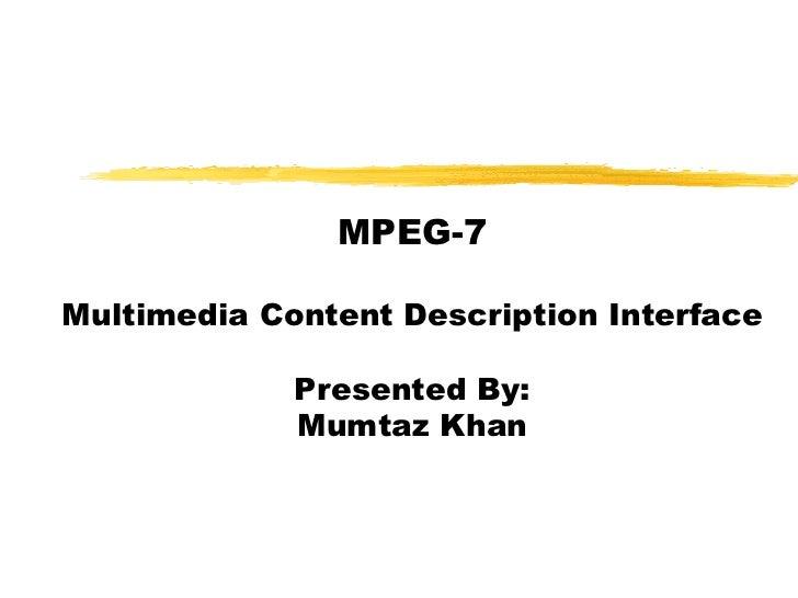 MPEG-7Multimedia Content Description Interface             Presented By:             Mumtaz Khan