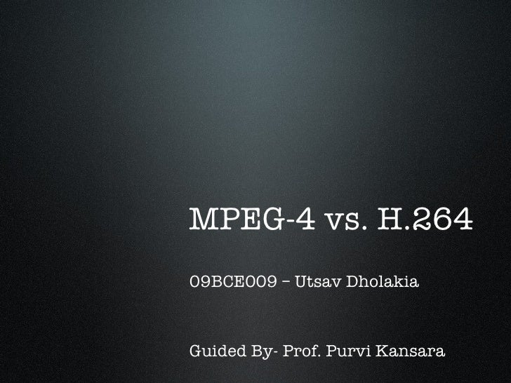 MPEG-4 vs. H.26409BCE009 – Utsav DholakiaGuided By- Prof. Purvi Kansara