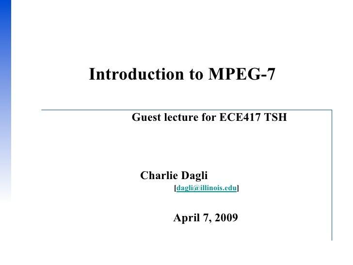Introduction to MPEG-7       Guest lecture for ECE417 TSH          Charlie Dagli             [dagli@illinois.edu]         ...