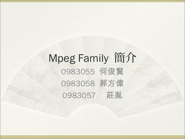 Mpeg Family 簡介 0983055 何俊賢 0983058 郝方偉 0983057 莊胤