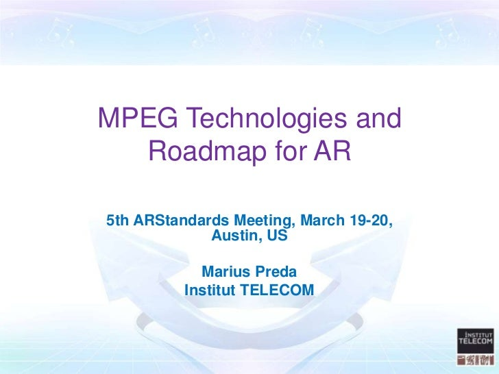 MPEG Technologies and  Roadmap for AR5th ARStandards Meeting, March 19-20,             Austin, US            Marius Preda ...