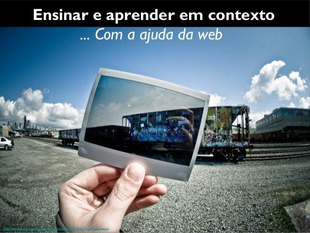 Ensinar e aprender em contexto                         ... Com a ajuda da webhttp://www.flickr.com/photos/slightlynorth/34...