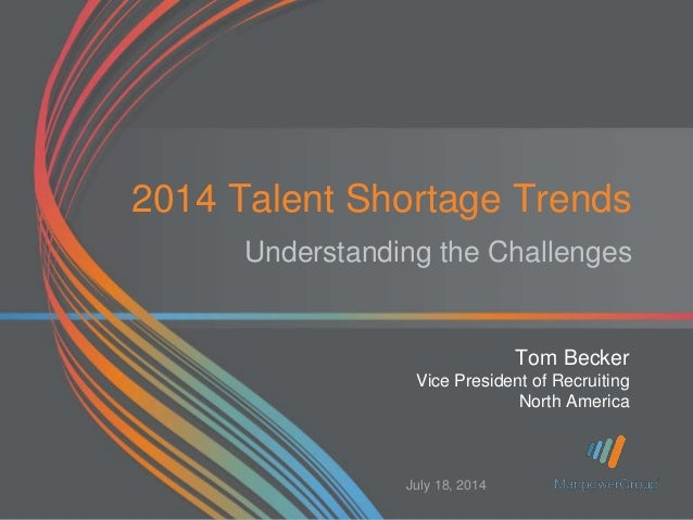 2014 Talent Shortage Trends Understanding the Challenges Tom Becker Vice President of Recruiting North America July 18, 20...
