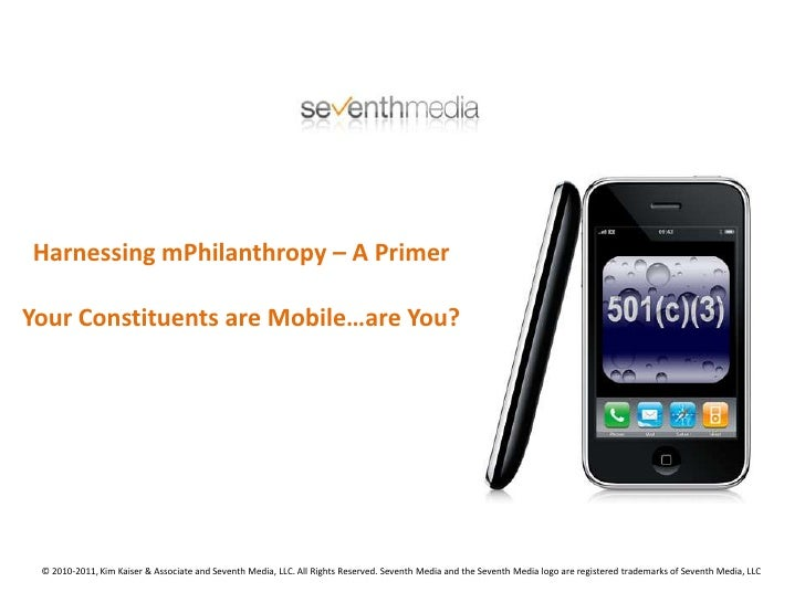Harnessing mPhilanthropy – A Primer<br />Your Constituents are Mobile…are You?<br />© 2010-2011, Kim Kaiser & Associate an...