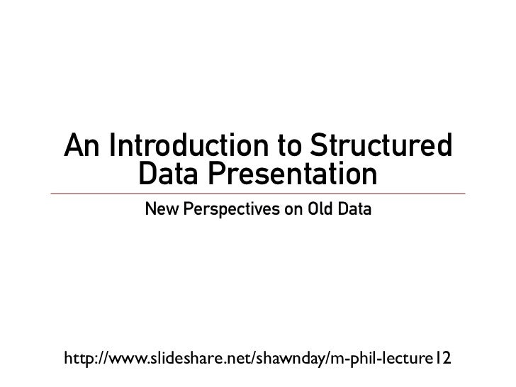 An Introduction to Structured     Data Presentation          New Perspectives on Old Datahttp://www.slideshare.net/shawnda...