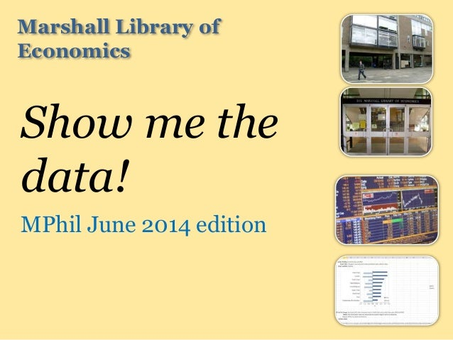 Marshall Library of Economics Show me the data! MPhil June 2014 edition