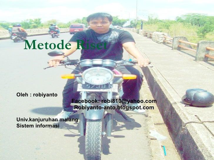 Metode Riset Oleh : robiyanto Facebook: robi810@yahoo.com Robiyanto-anto.blogspot.com Univ.kanjuruhan malang Sistem inform...