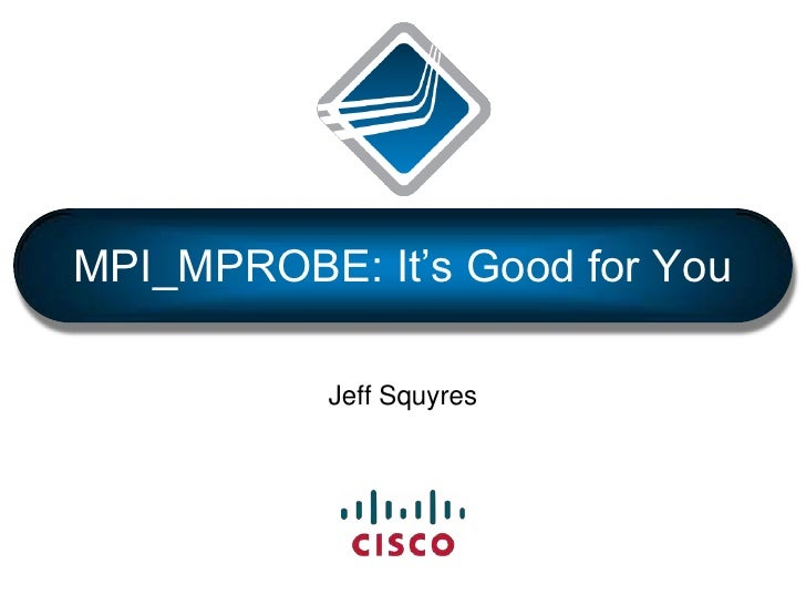 MPI_MPROBE: It's Good for You<br />Jeff Squyres<br />