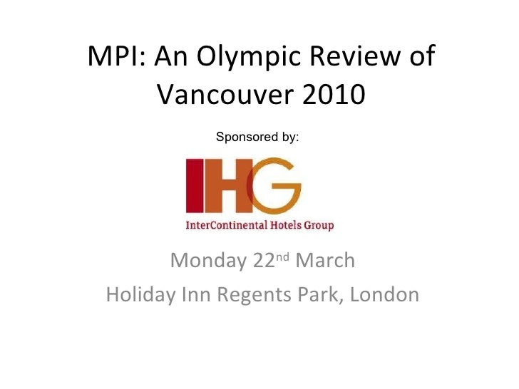 MPI: An Olympic Review of Vancouver 2010 Monday 22 nd  March Holiday Inn Regents Park, London Sponsored by: