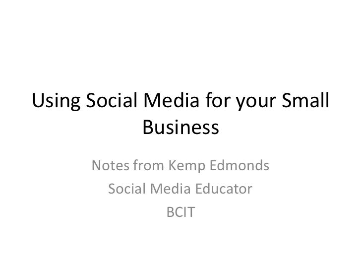 Using Social Media for your Small Business<br />Notes from Kemp Edmonds<br />Social Media Educator<br />BCIT<br />