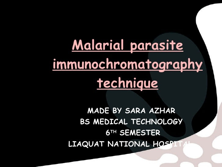 Malarial parasite immunochromatography technique MADE BY SARA AZHAR BS MEDICAL TECHNOLOGY 6 TH  SEMESTER LIAQUAT NATIONAL ...