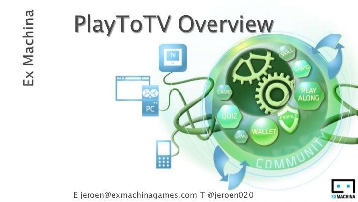 Ex Machina<br />PlayToTV Overview<br />E jeroen@exmachinagames.com T @jeroen020<br />